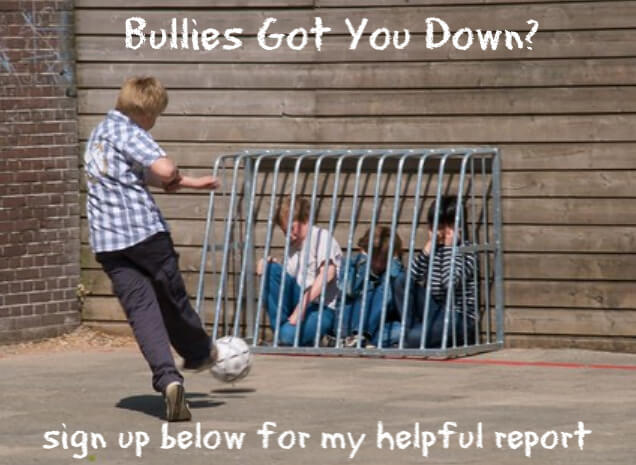 Bullies Got You Down? sign up below for my helpful report