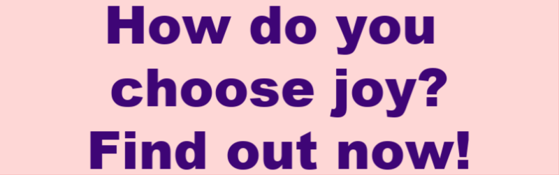 How do you choose joy? Find out now!