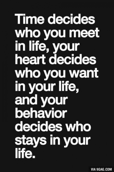 Time decides who you meet in your life, your heart decides who you want in your life, and your behavior decides who stays in your life.