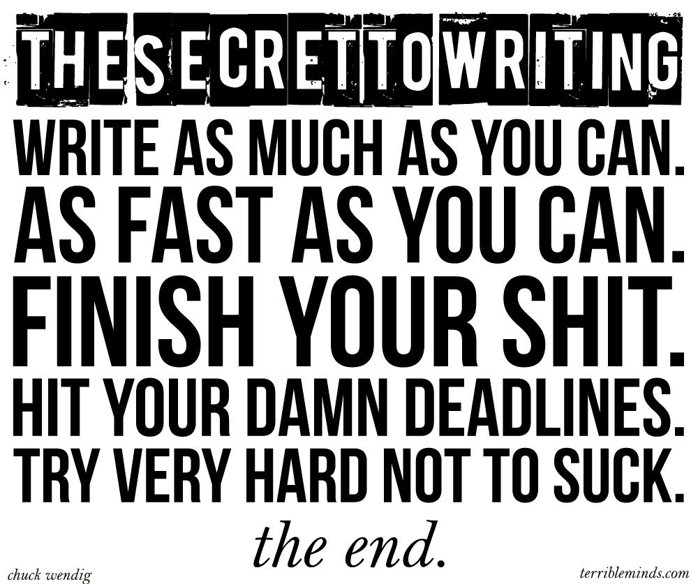 The Secret to Writing: Write as much as you can. As fast as you can. Finish your shit. Hit your damn Deadlines. Try very hard not to suck. The end.