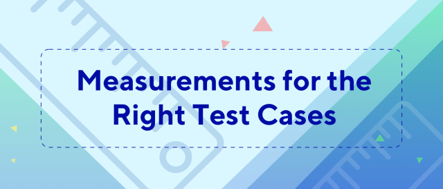 Measurements for the right Test Cases