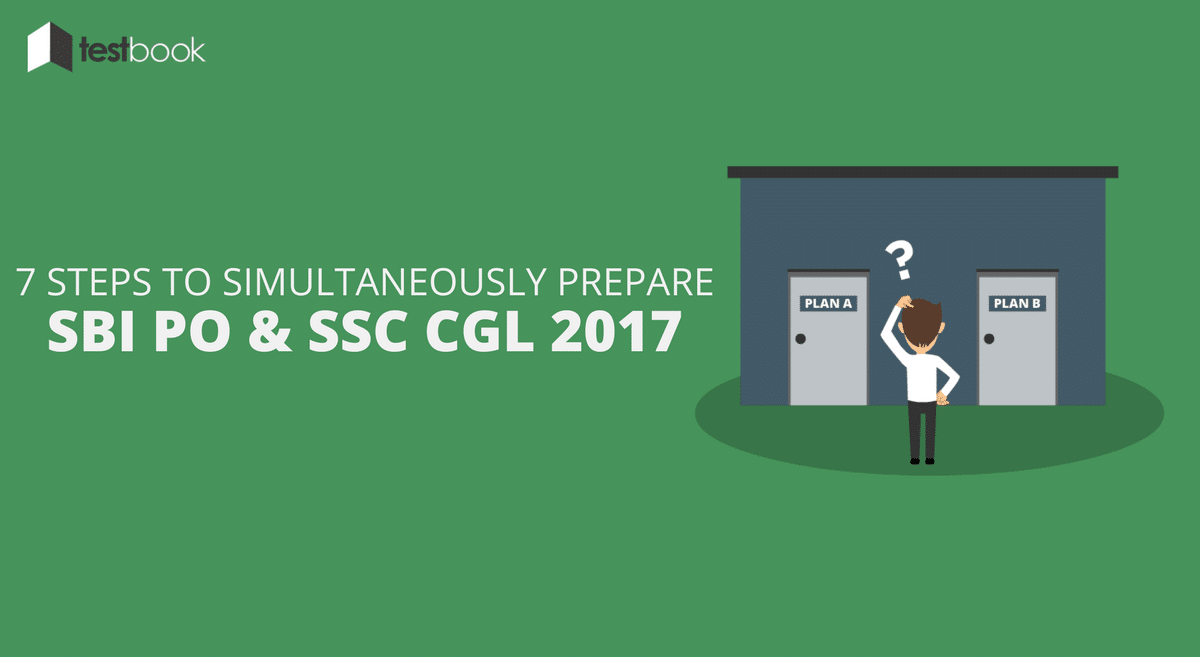 7 Steps to Prepare for SBI PO and SSC CGL 2017 Exams Simultaneously