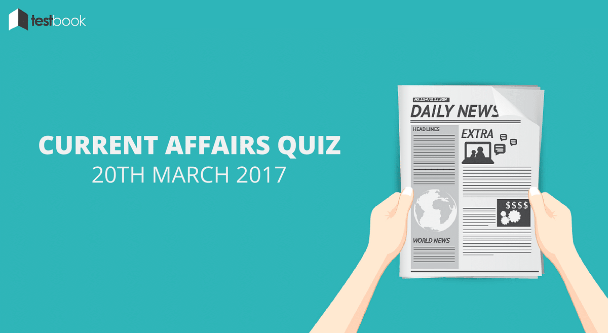 Important Current Affairs Quiz 20th March 2017