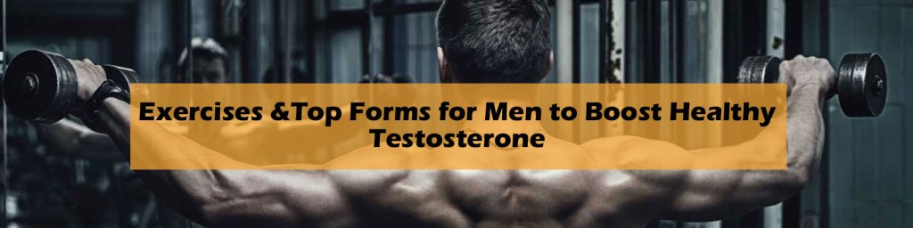 Exercises & Top Forms for men to boost healthy testosterone