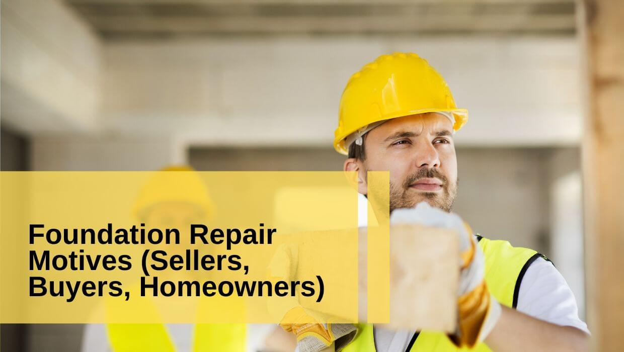Foundation Repair – Buyers, Sellers and Homeowners Motivations.