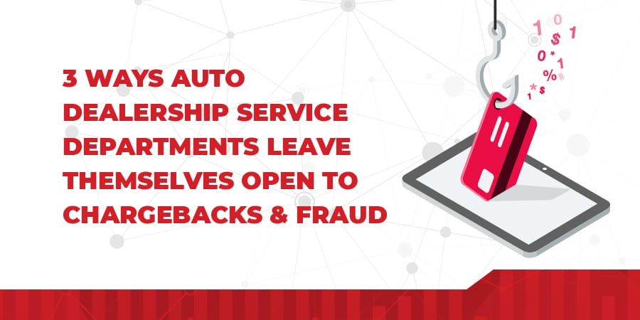3 Ways Auto Dealership Service Departments Leave Themselves Open To Chargebacks & Fraud
