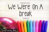 We Were on a Break Font