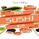 News Sushi #106: Morsels of News from Japan and Beyond