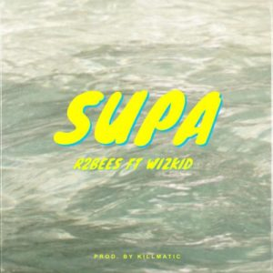 R2Bees ft. Wizkid – Supa (Prod. Killmatic)