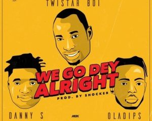 Twistar Ft . Danny S & OlaDips – We Go Dey Alright ( Remix )