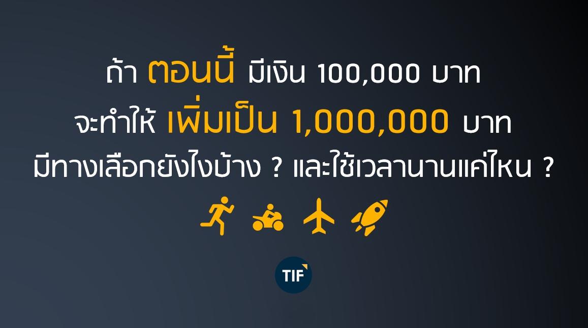 ถ้าตอนนี้มีเงิน 100,000 บาท จะทำให้เพิ่มเป็น 1,000,000 บาท มีทางเลือกยังไงบ้าง? และใช้เวลานานแค่ไหน?