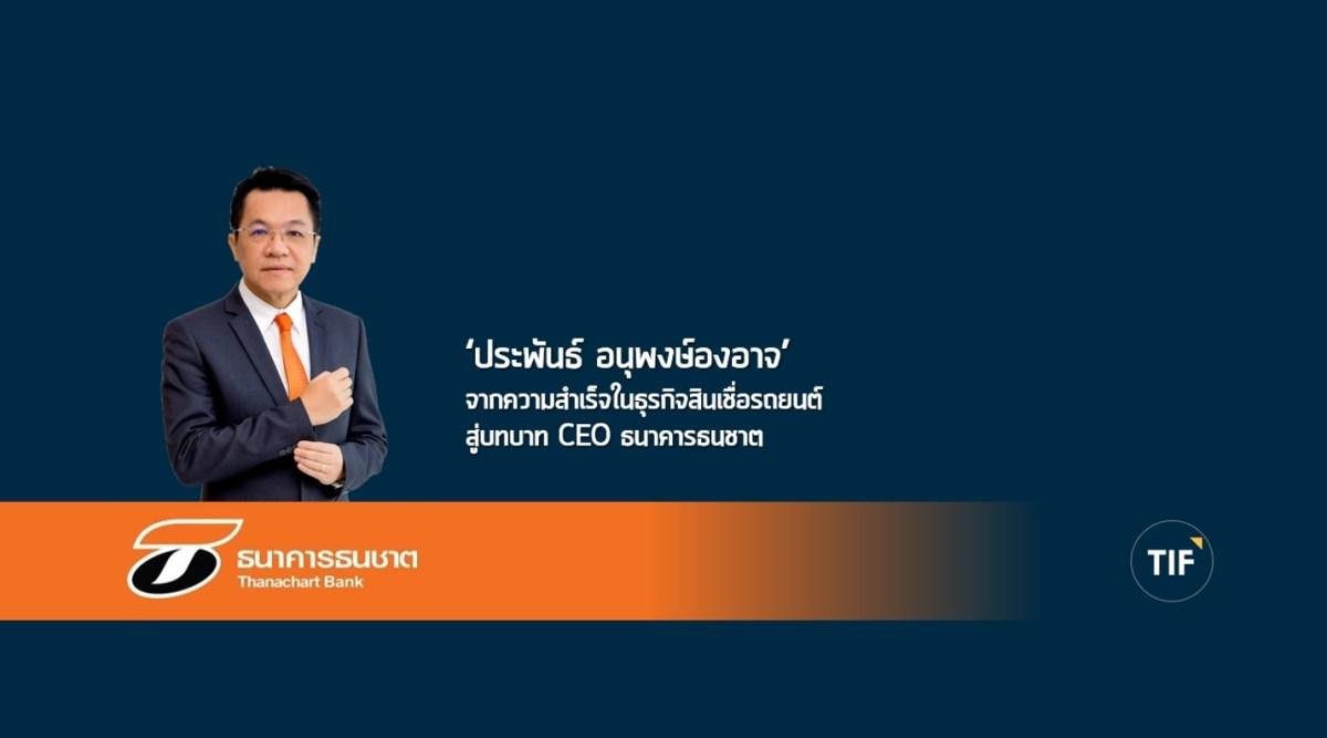 ประพันธ์ อนุพงษ์องอาจ The Doing Leader จากความสำเร็จในธุรกิจสินเชื่อรถยนต์สู่บทบาท CEO ธนาคารธนชาต