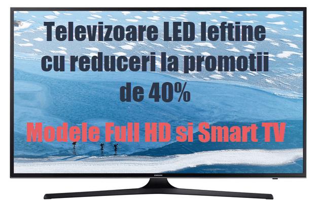 Televizoare LED Ieftine cu reduceri la promotii de 40% Modele Full HD si Smart TV
