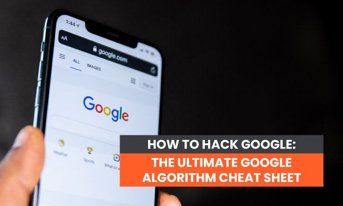 How to Hack Google: The Ultimate Google Algorithm Cheat Sheet