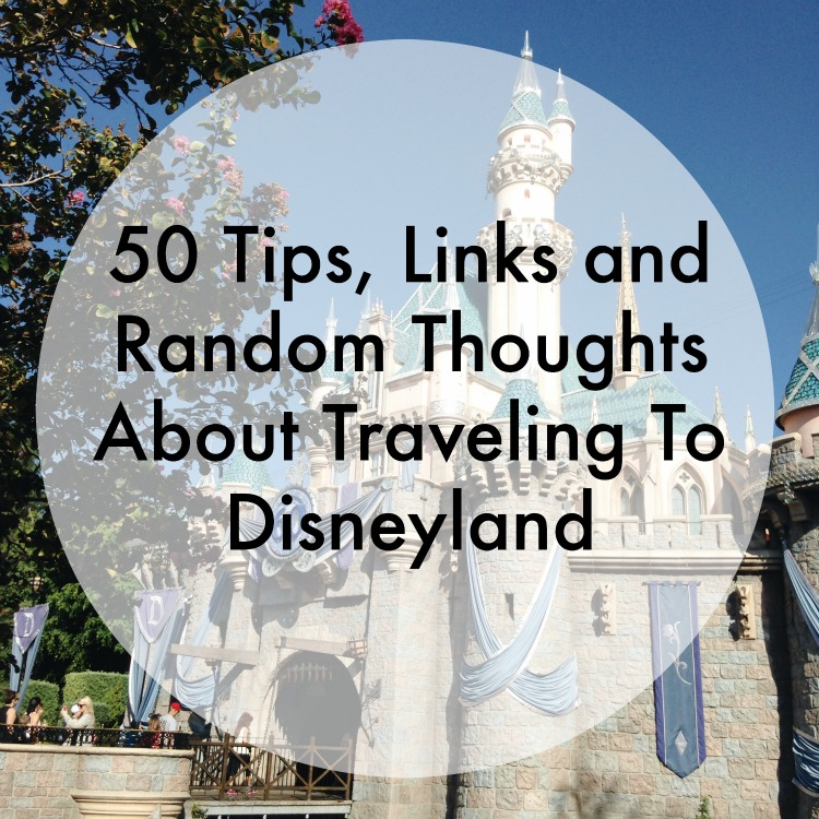 50 Tips, Links and Random Thoughts About Traveling To Disneyland