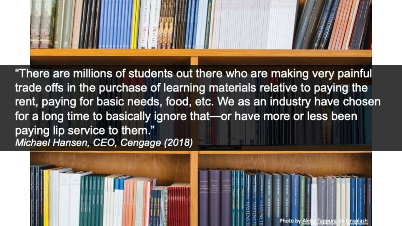 """""""There are millions of students out there who are making very painful trade offs in the purchase of learning materials relative to paying the rent, paying for basic needs, food, etc. We as an industry have chosen for a long time to basically ignore that—or have more or less been paying lip service to them."""" Michael Hansen, CEO, Cengage (2018)"""