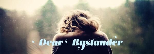 Dear Bystander
