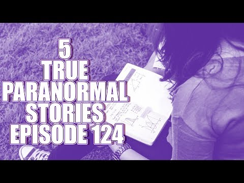 5 TRUE PARANORMAL STORIES EPISODE 124