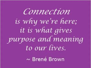 Connection is why we're here; it is what gives purpose and meaning to our lives. ~Brene Brown