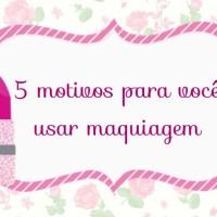 5 MOTIVOS PARA VOCÊ USAR MAQUIAGEM