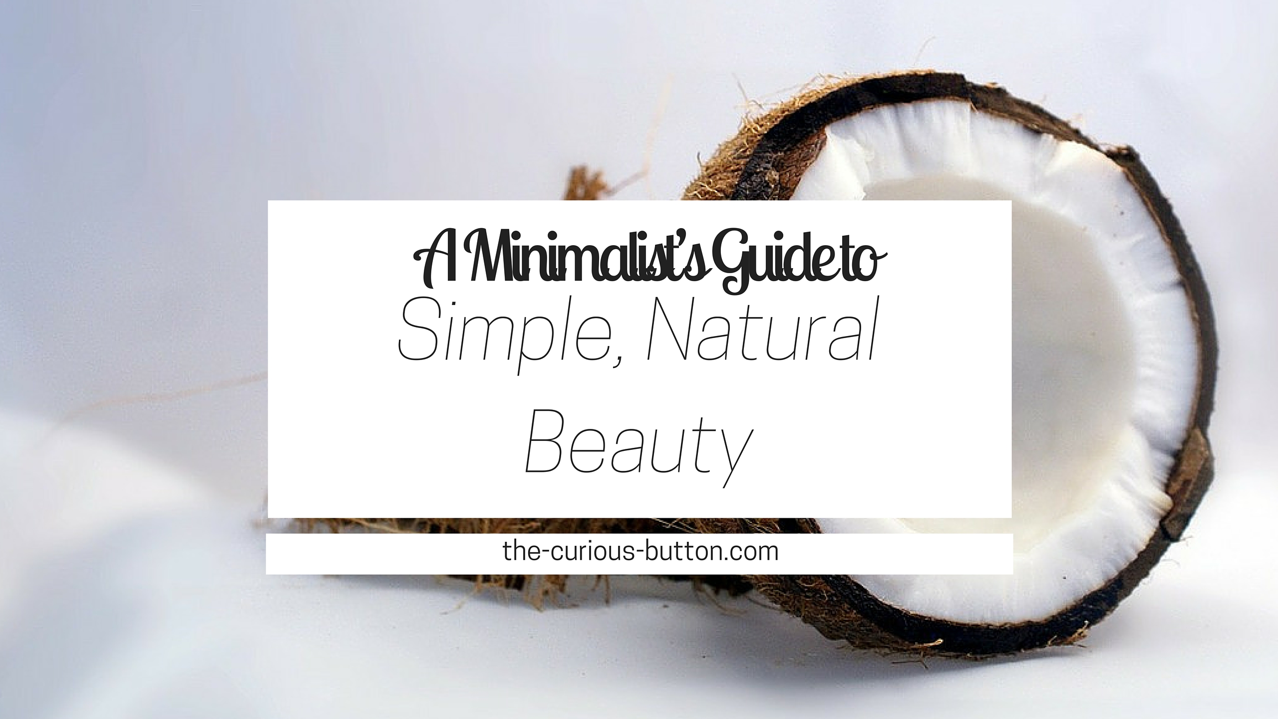A Minimalist's Guide to Simple, Natural Beauty | The Curious Button blog | Find out how to use coconut oil, castile soap, apple cider vinegar, and essential oils to benefit your hair and skin in your natural and simple beauty routine.
