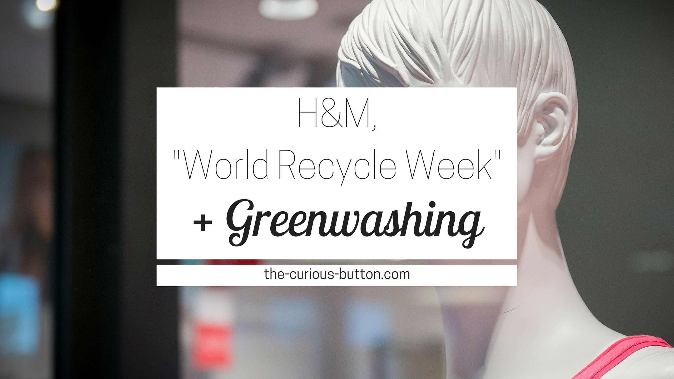 H&M, World Recycle Week, + Greenwashing | The Curious Button