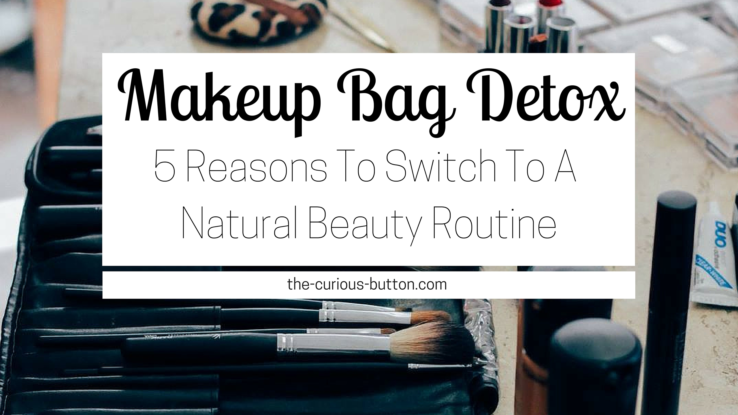 Makeup Bag Detox: 5 Reasons to Switch to a Natural Beauty Routine   The Curious Button