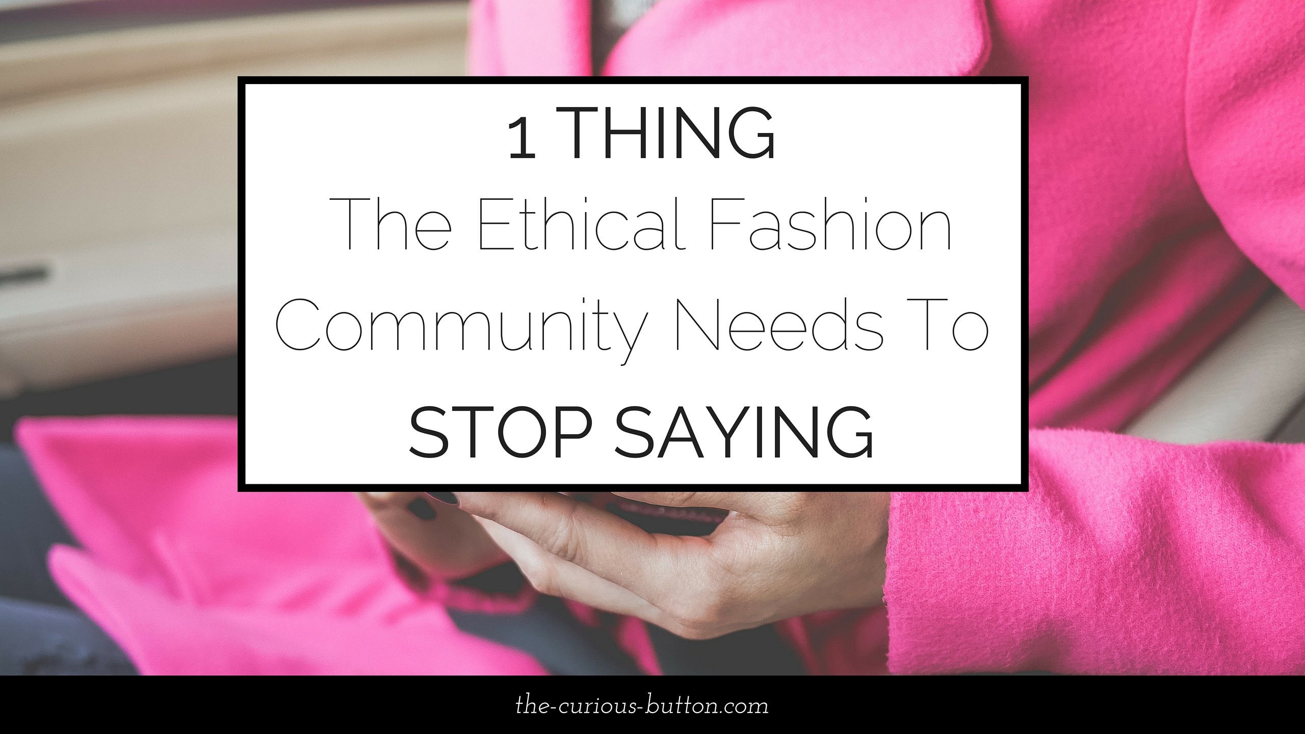 1 Thing the Ethical Fashion Community Needs to Stop Saying | The Curious Button