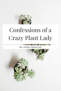 Confessions of a Crazy Plant Lady | The Curious Button
