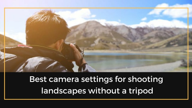 Best camera settings for shooting landscapes without a tripod ...