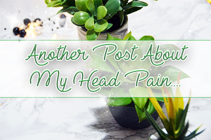 Another Post About My Head Pain.....Sorry