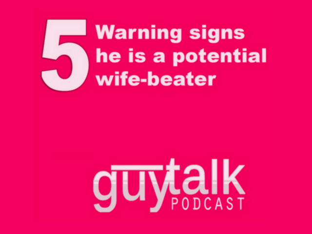 Guytalk Podcast: 5 Warning Signs He is a Potential Wife-beater