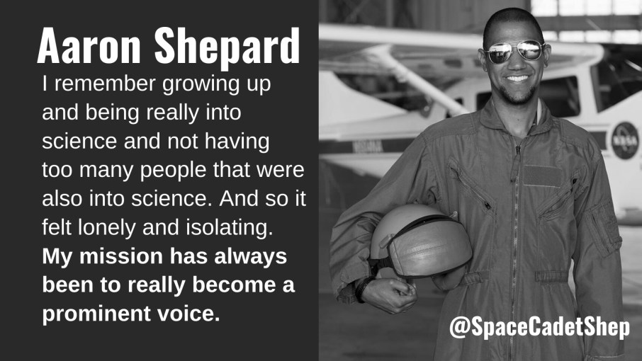 I remember growing up and being really into science and not having too many people that were also into science. And so it felt lonely and isolating. My mission has always been to really become a prominent voice. Aaron Shepard @SpaceCadetShep