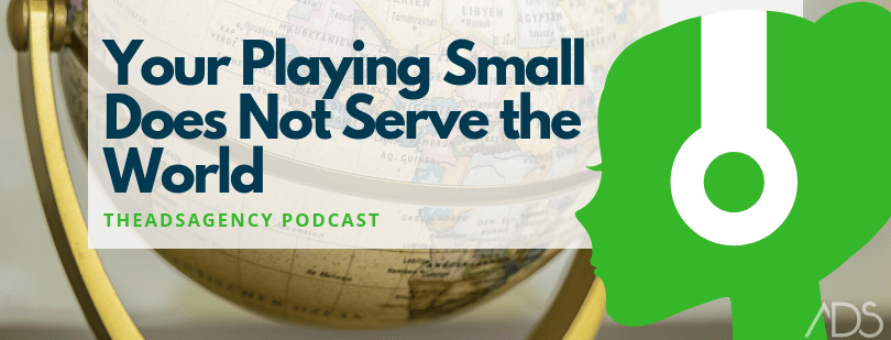 Are we playing small or serving the world?