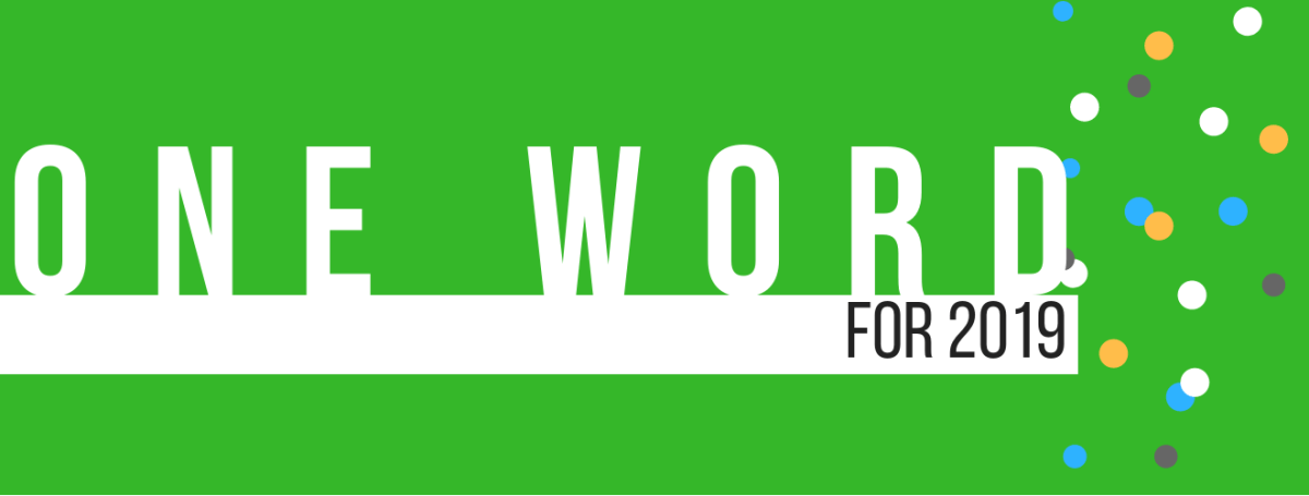 What's your One Word for 2019? Here's a couple of ideas for your One Word, plus we'll share ours with you...