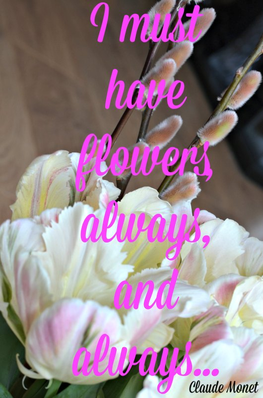 I must have flowers, always, and always, quotes, inspiration