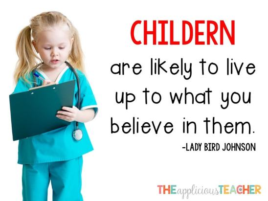 Children will live up to what you believe in them