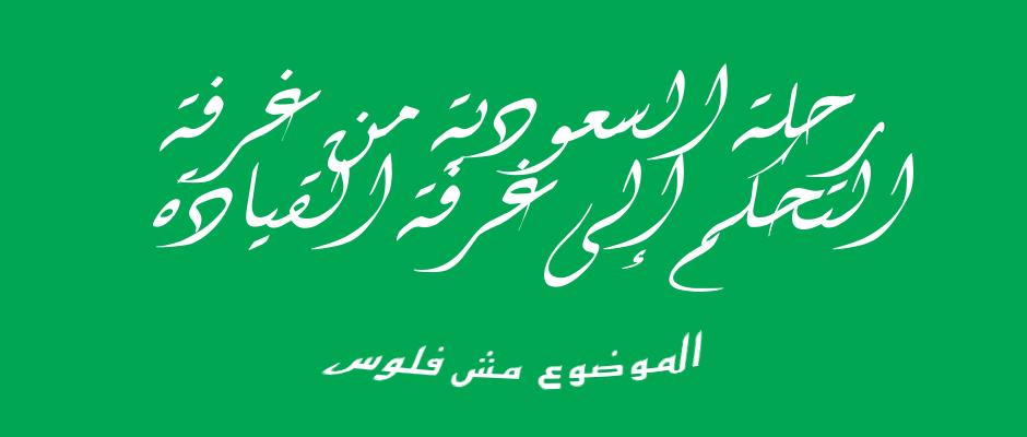رحلة السعودية من غرفة التحكم إلى غرفة القيادة .. الموضوع مش فلوس