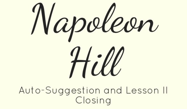 Napoleon Hill – Part II & Auto-Suggestion – Closing of Lesson II