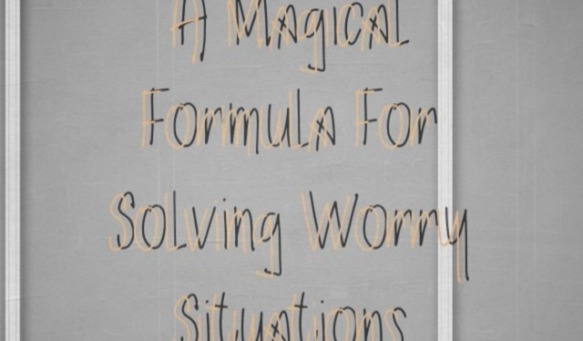 A Magical Formula For Solving Worry Situations