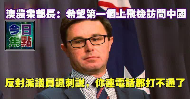 澳農業部長:希望第一個上飛機訪問中國;反對派議員諷刺說,你連電話都打不通了