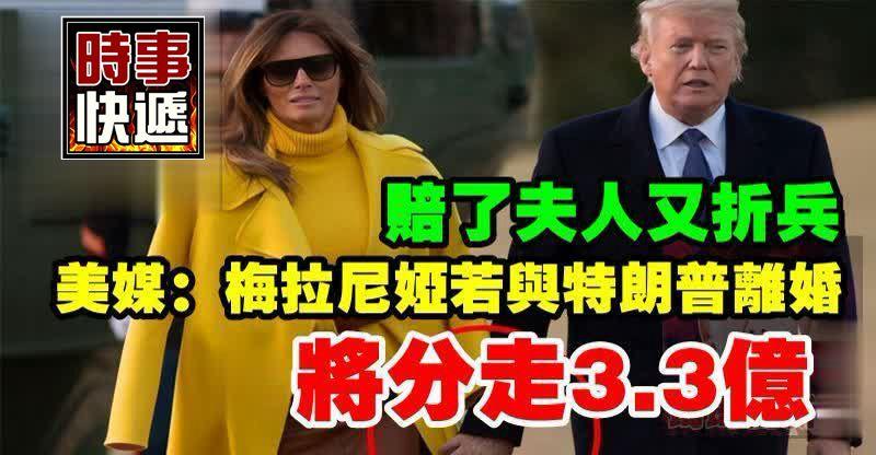 賠了夫人又折兵!美媒:梅拉尼婭若與特朗普離婚,或將分走3.3億