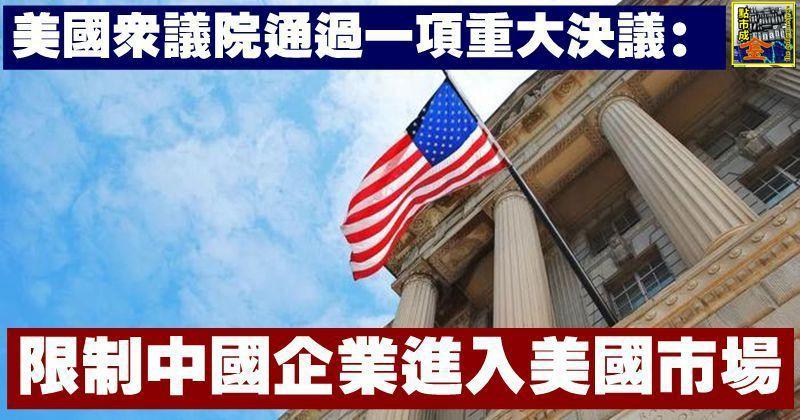 美國眾議院通過一項重大決議:限制中國企業進入美國市場