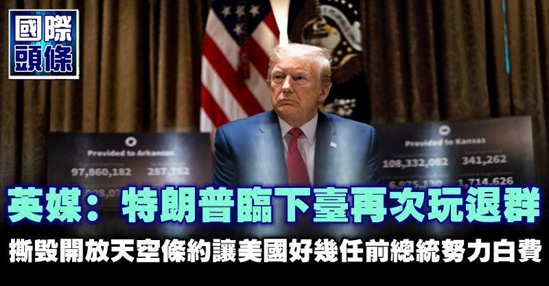 英媒:特朗普臨下台再次玩退群 撕毀開放天空條約讓美國好幾任前總統努力白費