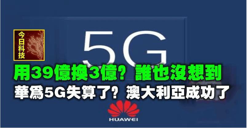 用39億換3億?誰也沒想到,華為5G失算了?澳大利亞成功了