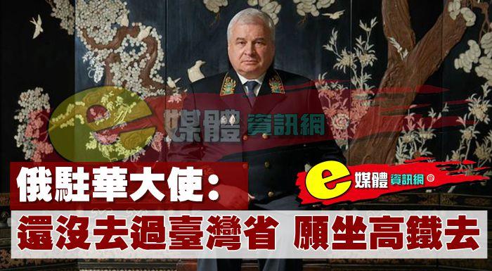 俄駐華大使:還沒去過台灣省,願坐高鐵去