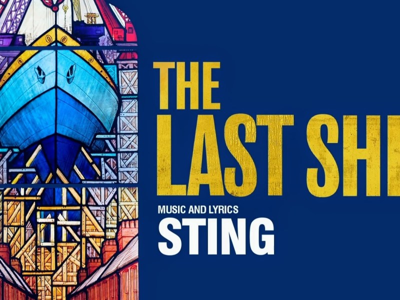 STING'S THE LAST SHIP MUSICAL WEST END PRODUCTION PLANNED