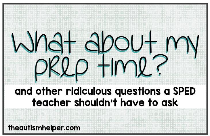 What about my prep time? And other ridiculous questions a SPED teacher shouldn't have to ask…