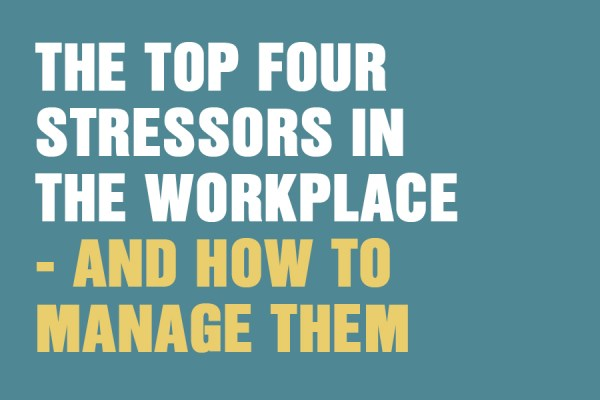 The Top Four Stressors In The Workplace – And How To Manage Them