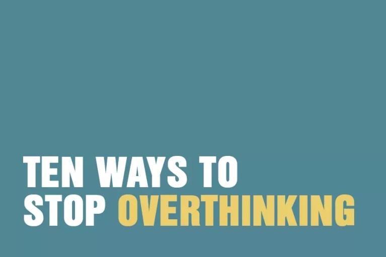 Ten Ways To Stop Overthinking